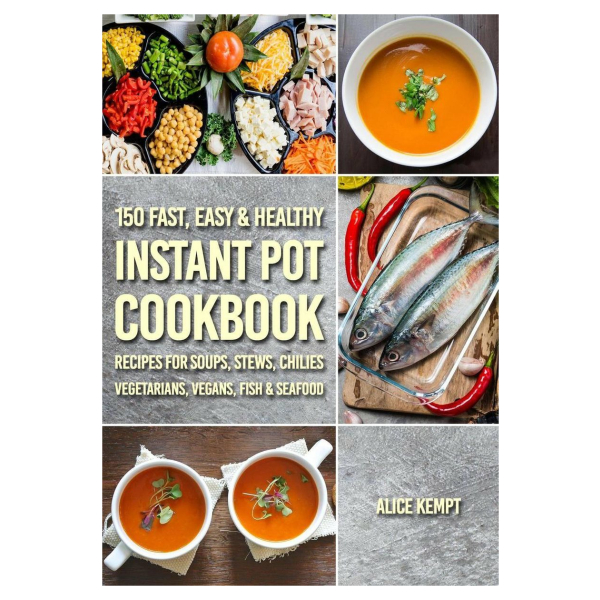 150 Fast, Easy & Healthy Instant Pot Cookbook Recipes for Soups, Stews, Chilies, Vegetarians, Vegans, Fish & Seafood
