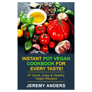 Instant Pot Vegan Cookbook for Every Taste! 47 Quick, Easy & Healthy Vegan Recipes