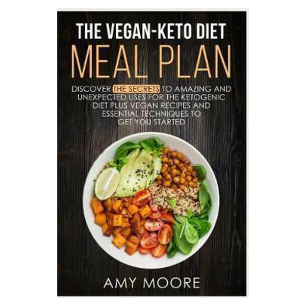 The Vegan-Keto Diet Meal Plan: Discover the Secrets to Amazing and Unexpected Uses for the Ketogenic Diet Plus Vegan Recipes and Essential Techniques