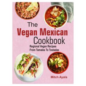 The Vegan Mexican Cookbook: Regional Vegan Recipes From Tamales To Tostadas